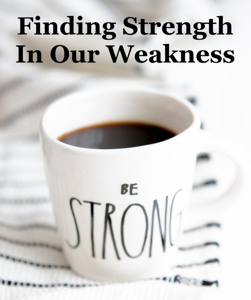 Finding Strength In Our Weakness